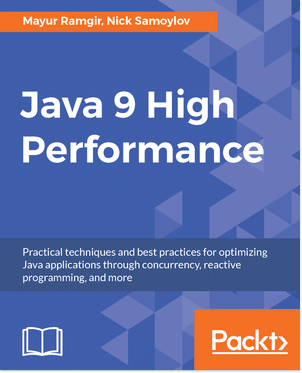 Java 9 High Performance – The Ultimate Guide to Improve the Performance of Your Java Apps